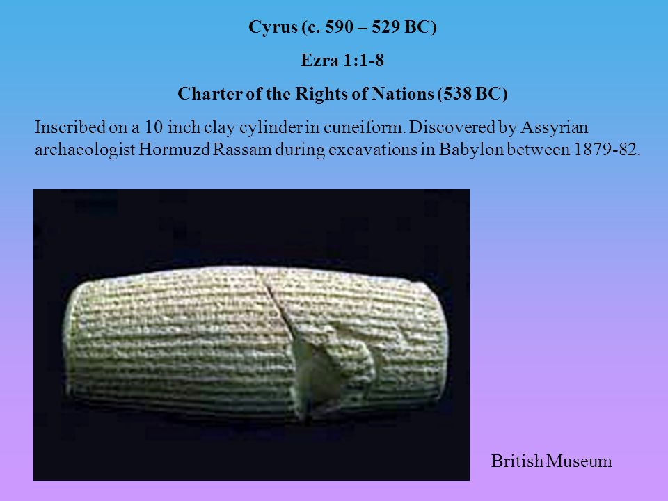 Cyrus (c. 590 – 529 BC) Ezra 1:1-8 Charter of the Rights of Nations (538 BC) Inscribed on a 10 inch clay cylinder in cuneiform. Discovered by Assyrian