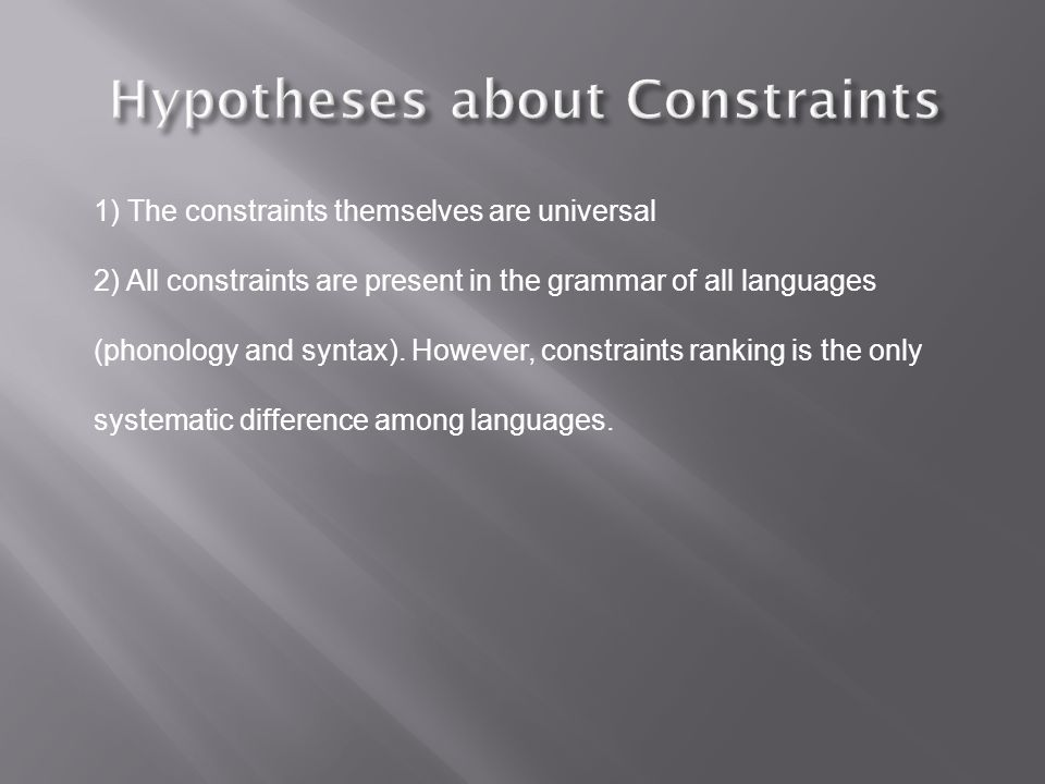 1) The constraints themselves are universal 2) All constraints are present in the grammar of all languages (phonology and syntax).