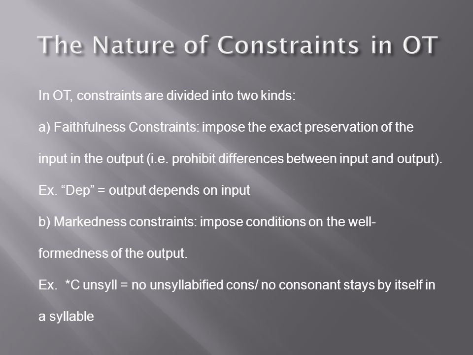 In OT, constraints are divided into two kinds: a) Faithfulness Constraints: impose the exact preservation of the input in the output (i.e.