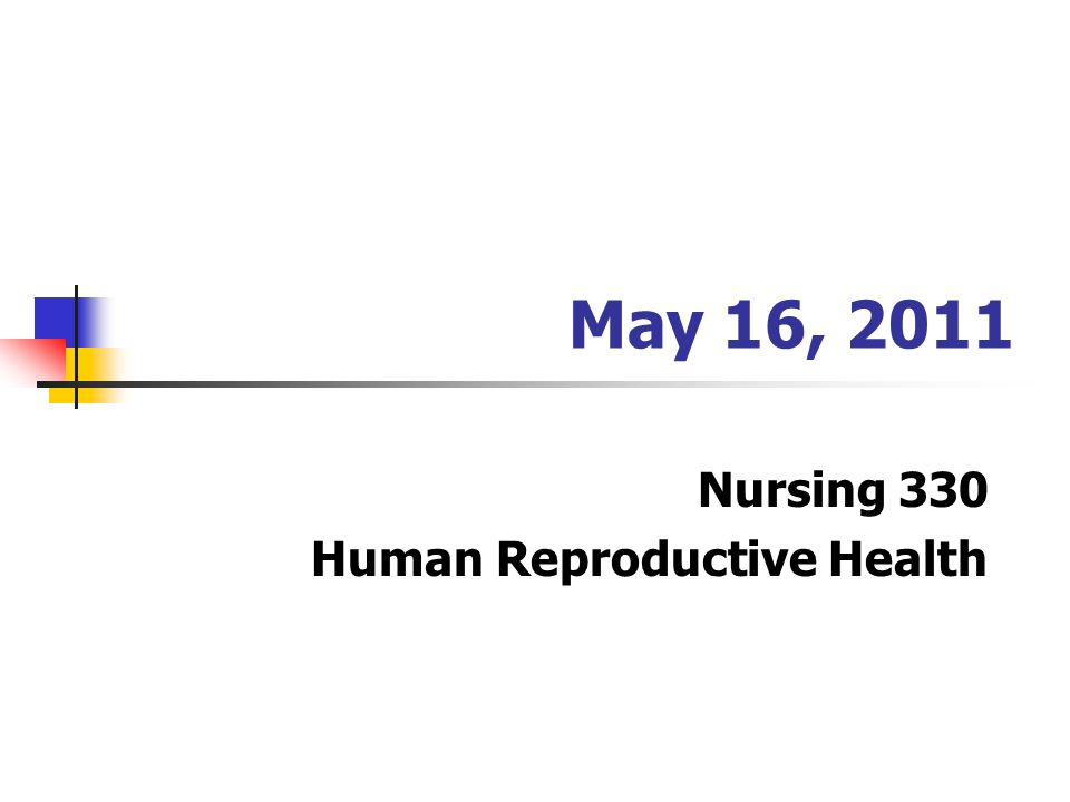 May 16, 2011 Nursing 330 Human Reproductive Health