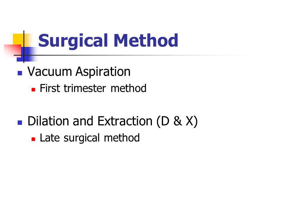 Surgical Method Vacuum Aspiration First trimester method Dilation and Extraction (D & X) Late surgical method