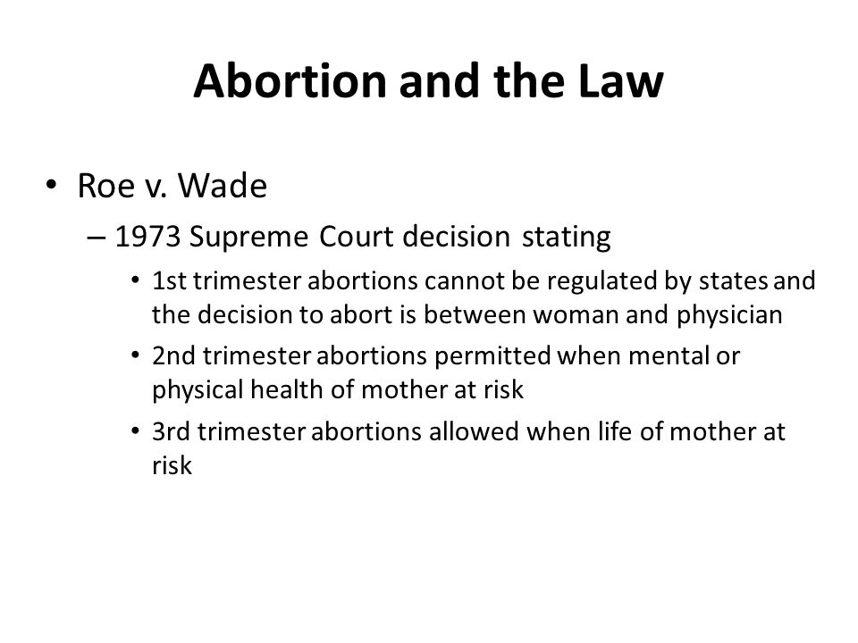 Abortion and the Law Roe v. Wade – 1973 Supreme Court decision stating 1st trimester abortions cannot be regulated by states and the decision to abort