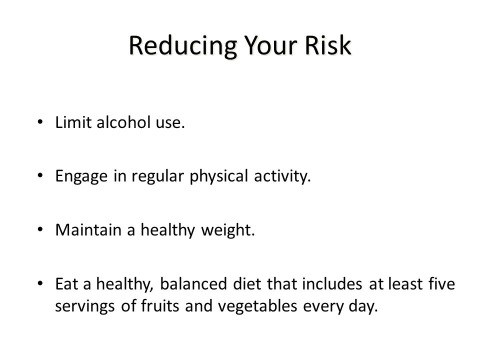 Reducing Your Risk Limit alcohol use. Engage in regular physical activity. Maintain a healthy weight. Eat a healthy, balanced diet that includes at le