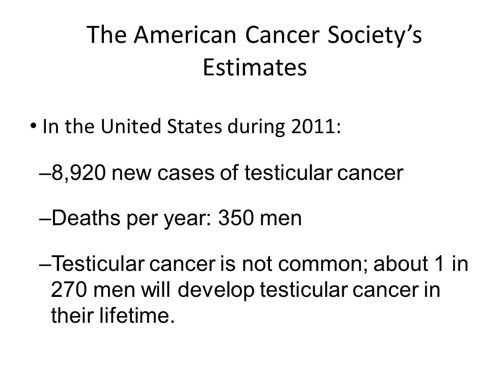 The American Cancer Societys Estimates In the United States during 2011: –8,920 new cases of testicular cancer –Deaths per year: 350 men –Testicular c