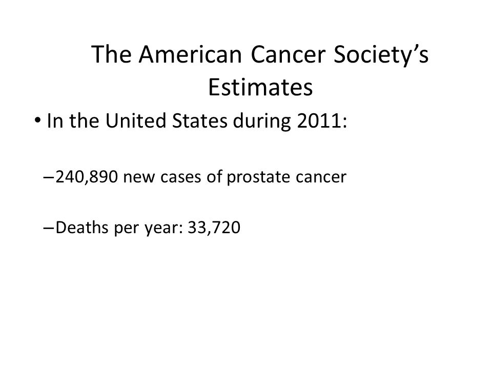 The American Cancer Societys Estimates In the United States during 2011: – 240,890 new cases of prostate cancer – Deaths per year: 33,720