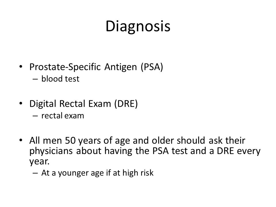Diagnosis Prostate-Specific Antigen (PSA) – blood test Digital Rectal Exam (DRE) – rectal exam All men 50 years of age and older should ask their phys