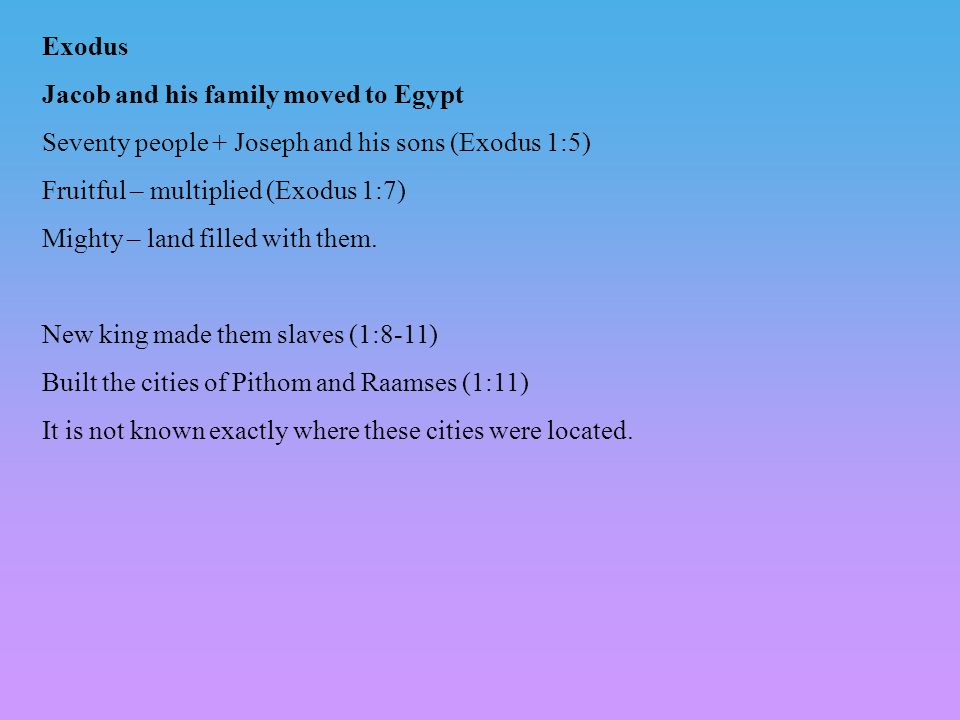 Exodus Jacob and his family moved to Egypt Seventy people + Joseph and his sons (Exodus 1:5) Fruitful – multiplied (Exodus 1:7) Mighty – land filled with them.