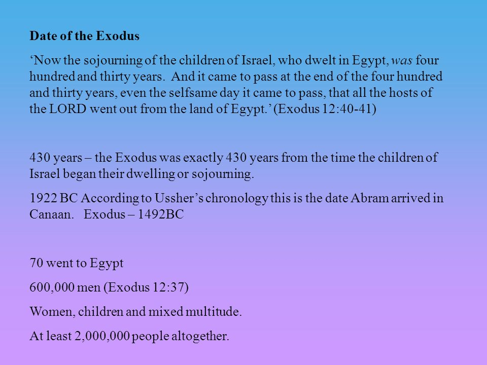 Date of the Exodus Now the sojourning of the children of Israel, who dwelt in Egypt, was four hundred and thirty years.