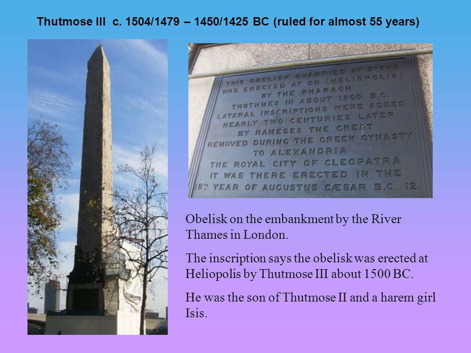 Thutmose III c. 1504/1479 – 1450/1425 BC (ruled for almost 55 years) Obelisk on the embankment by the River Thames in London. The inscription says the