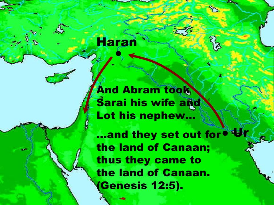 Ur Haran And Abram took Sarai his wife and Lot his nephew… …and they set out for the land of Canaan; thus they came to the land of Canaan. (Genesis 12