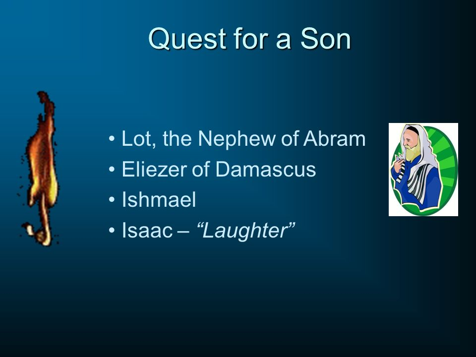 Quest for a Son Lot, the Nephew of Abram Eliezer of Damascus Ishmael Isaac – Laughter