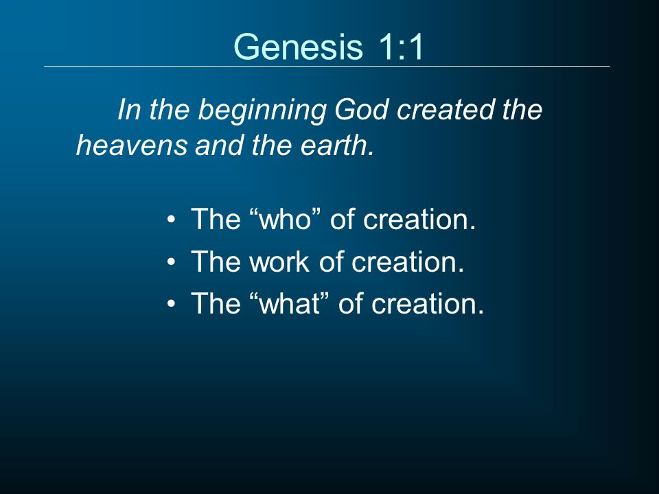 Genesis 1:1 In the beginning God created the heavens and the earth. The who of creation. The work of creation. The what of creation.