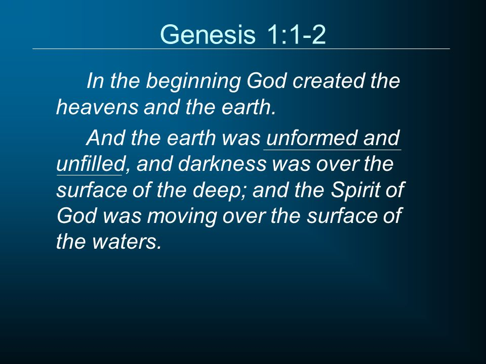 Genesis 1:1-2 In the beginning God created the heavens and the earth. And the earth was unformed and unfilled, and darkness was over the surface of th