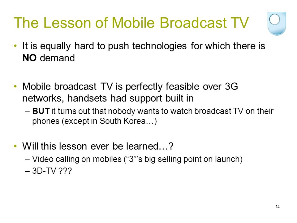 The Lesson of Mobile Broadcast TV It is equally hard to push technologies for which there is NO demand Mobile broadcast TV is perfectly feasible over