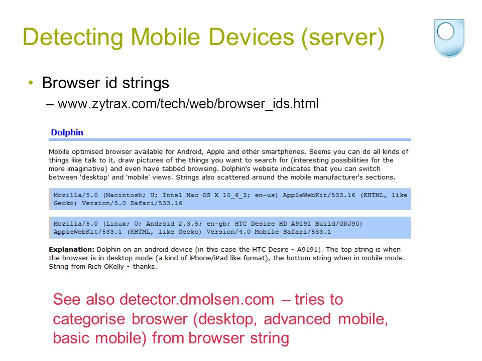 Detecting Mobile Devices (server) Browser id strings –www.zytrax.com/tech/web/browser_ids.html See also detector.dmolsen.com – tries to categorise bro