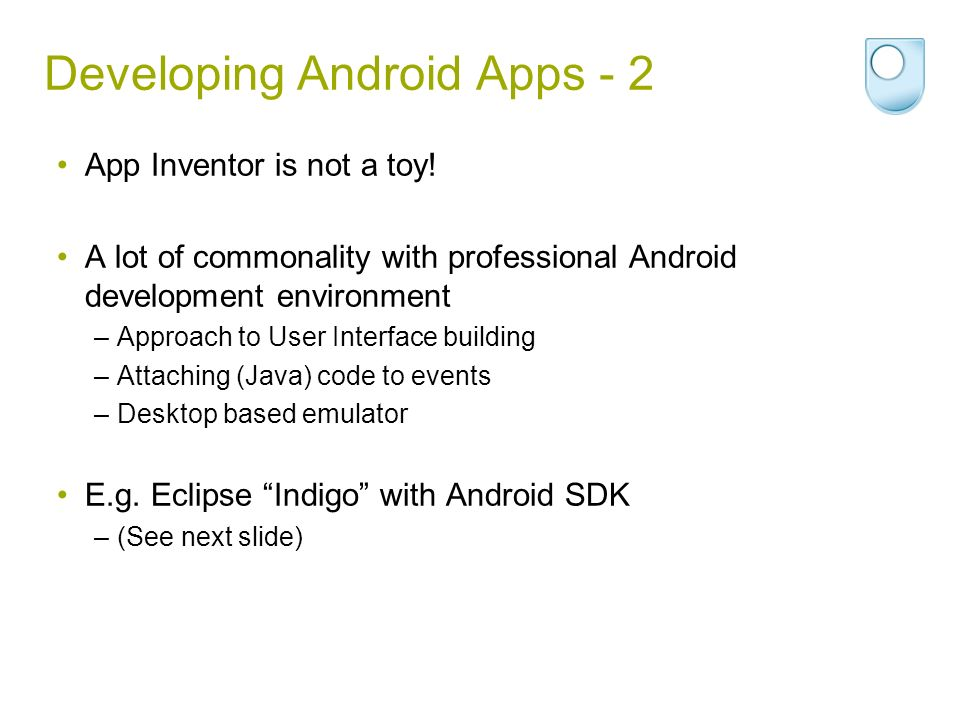 Developing Android Apps - 2 App Inventor is not a toy! A lot of commonality with professional Android development environment –Approach to User Interf