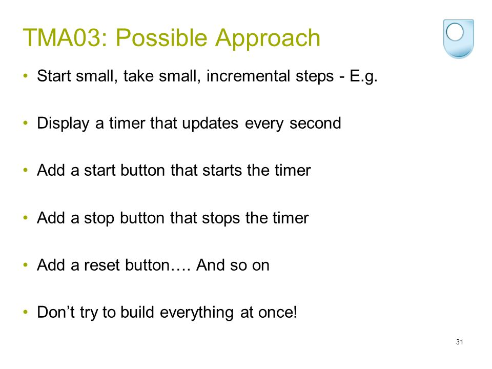 TMA03: Possible Approach Start small, take small, incremental steps - E.g. Display a timer that updates every second Add a start button that starts th