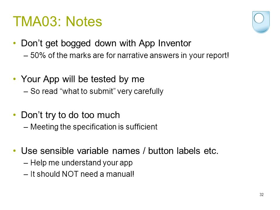 TMA03: Notes Dont get bogged down with App Inventor –50% of the marks are for narrative answers in your report! Your App will be tested by me –So read