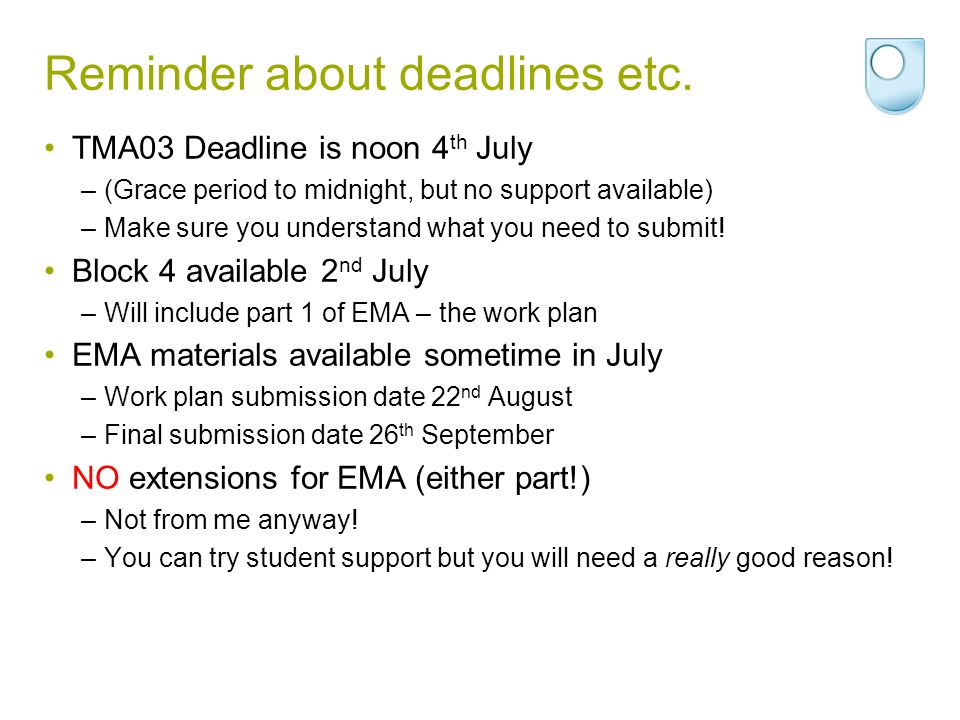 Reminder about deadlines etc. TMA03 Deadline is noon 4 th July –(Grace period to midnight, but no support available) –Make sure you understand what yo