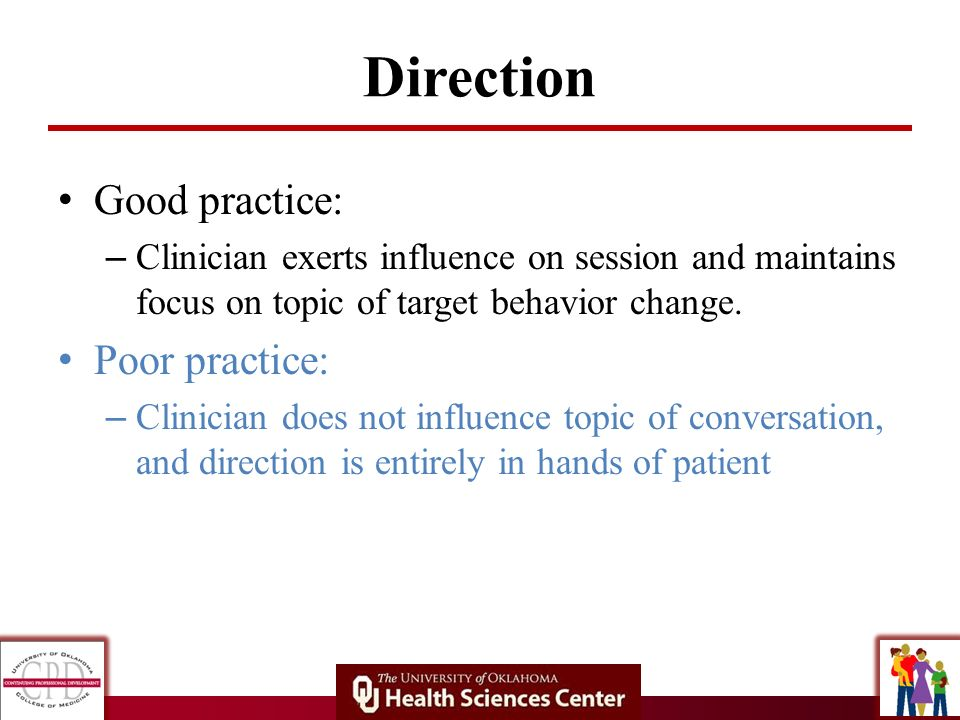 Direction Good practice: – Clinician exerts influence on session and maintains focus on topic of target behavior change. Poor practice: – Clinician do