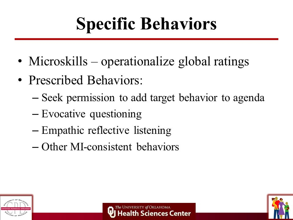 Specific Behaviors Microskills – operationalize global ratings Prescribed Behaviors: – Seek permission to add target behavior to agenda – Evocative qu