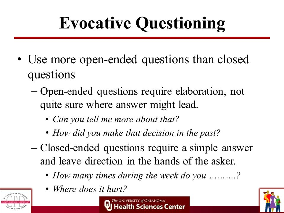 Evocative Questioning Use more open-ended questions than closed questions – Open-ended questions require elaboration, not quite sure where answer migh