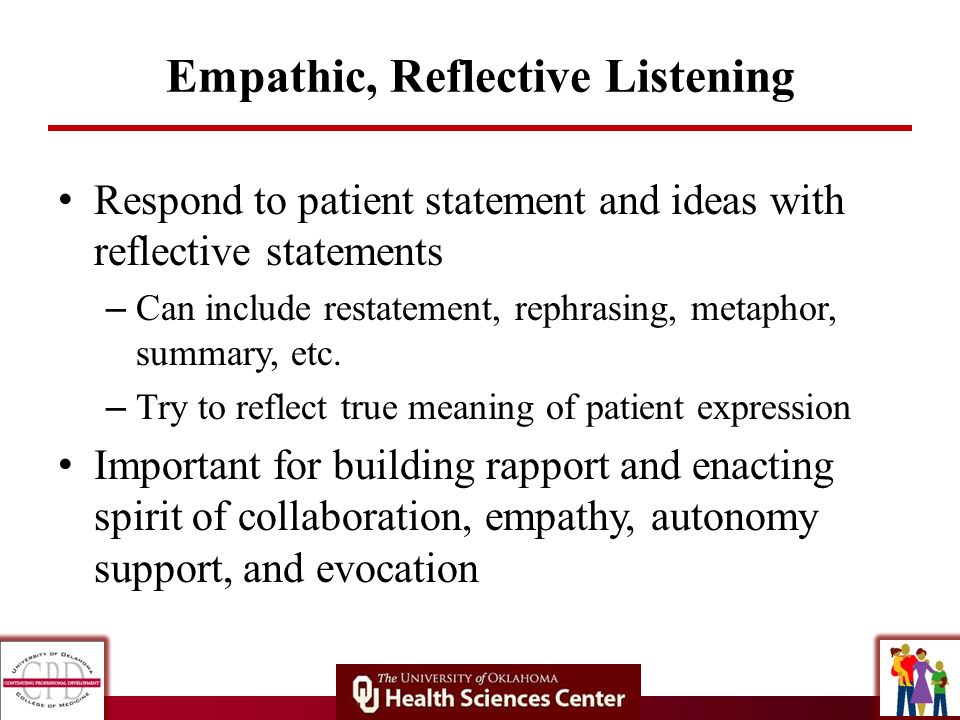 Empathic, Reflective Listening Respond to patient statement and ideas with reflective statements – Can include restatement, rephrasing, metaphor, summ
