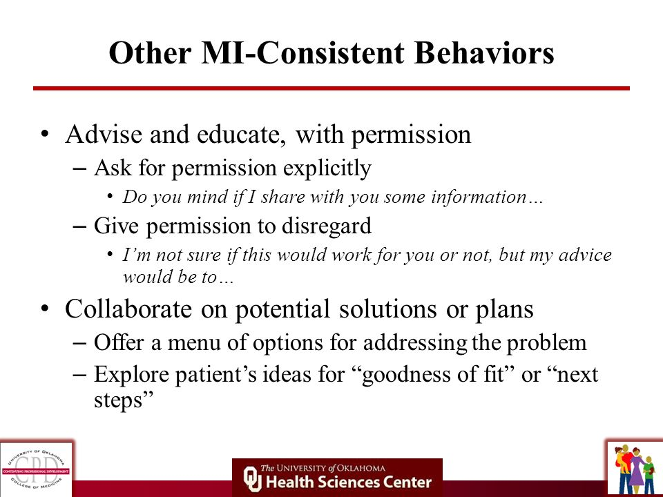 Other MI-Consistent Behaviors Advise and educate, with permission – Ask for permission explicitly Do you mind if I share with you some information… –