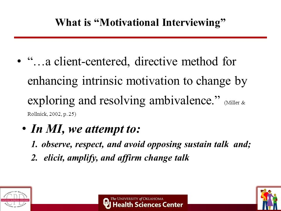What is Motivational Interviewing …a client-centered, directive method for enhancing intrinsic motivation to change by exploring and resolving ambival