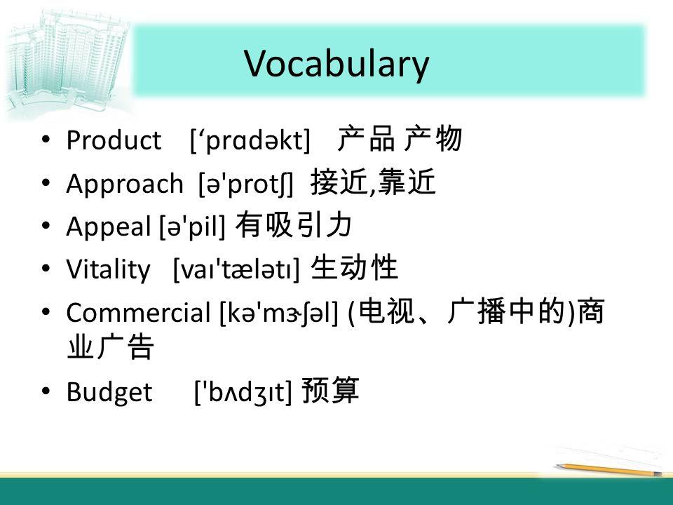 Vocabulary Product [prɑdəkt] Approach [ə protʃ], Appeal [ə pil] Vitality [vaɪ tælətɪ] Commercial [kə mɝʃəl] ( ) Budget [ bʌdʒɪt]