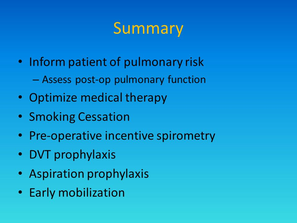 Summary Inform patient of pulmonary risk – Assess post-op pulmonary function Optimize medical therapy Smoking Cessation Pre-operative incentive spirometry DVT prophylaxis Aspiration prophylaxis Early mobilization