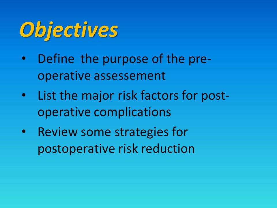 Objectives Define the purpose of the pre- operative assessement List the major risk factors for post- operative complications Review some strategies for postoperative risk reduction