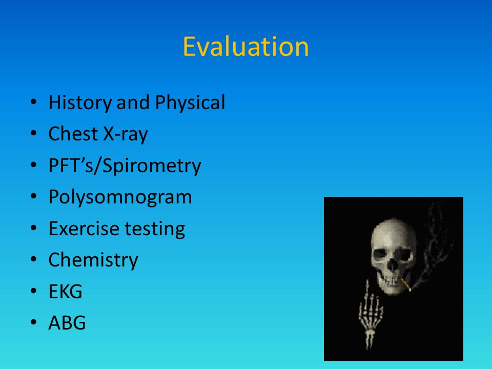Evaluation History and Physical Chest X-ray PFTs/Spirometry Polysomnogram Exercise testing Chemistry EKG ABG
