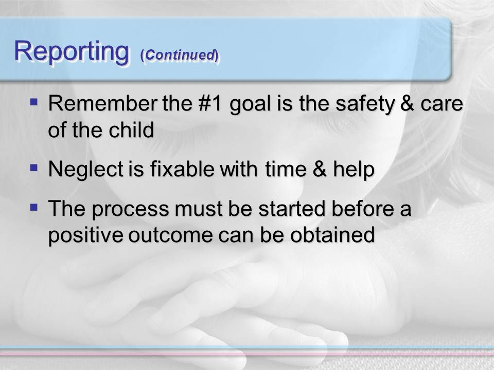 Reporting (Continued) Remember the #1 goal is the safety & care of the child Remember the #1 goal is the safety & care of the child Neglect is fixable with time & help Neglect is fixable with time & help The process must be started before a positive outcome can be obtained The process must be started before a positive outcome can be obtained