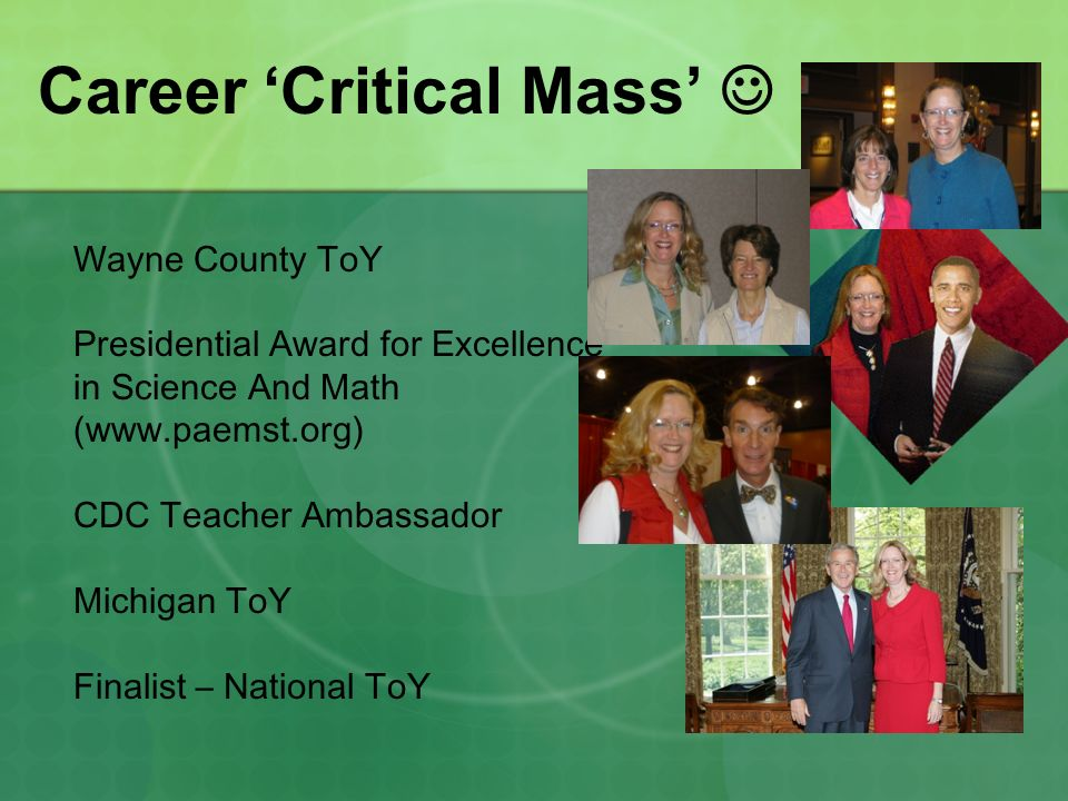 Career Critical Mass Wayne County ToY Presidential Award for Excellence in Science And Math (www.paemst.org) CDC Teacher Ambassador Michigan ToY Finalist – National ToY