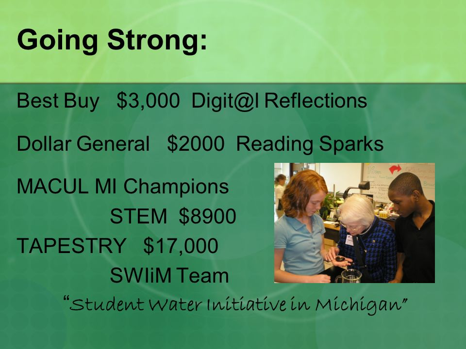 Going Strong: Best Buy $3,000 Digit@l Reflections Dollar General $2000 Reading Sparks MACUL MI Champions STEM $8900 TAPESTRY $17,000 SWIiM Team Student Water Initiative in Michigan