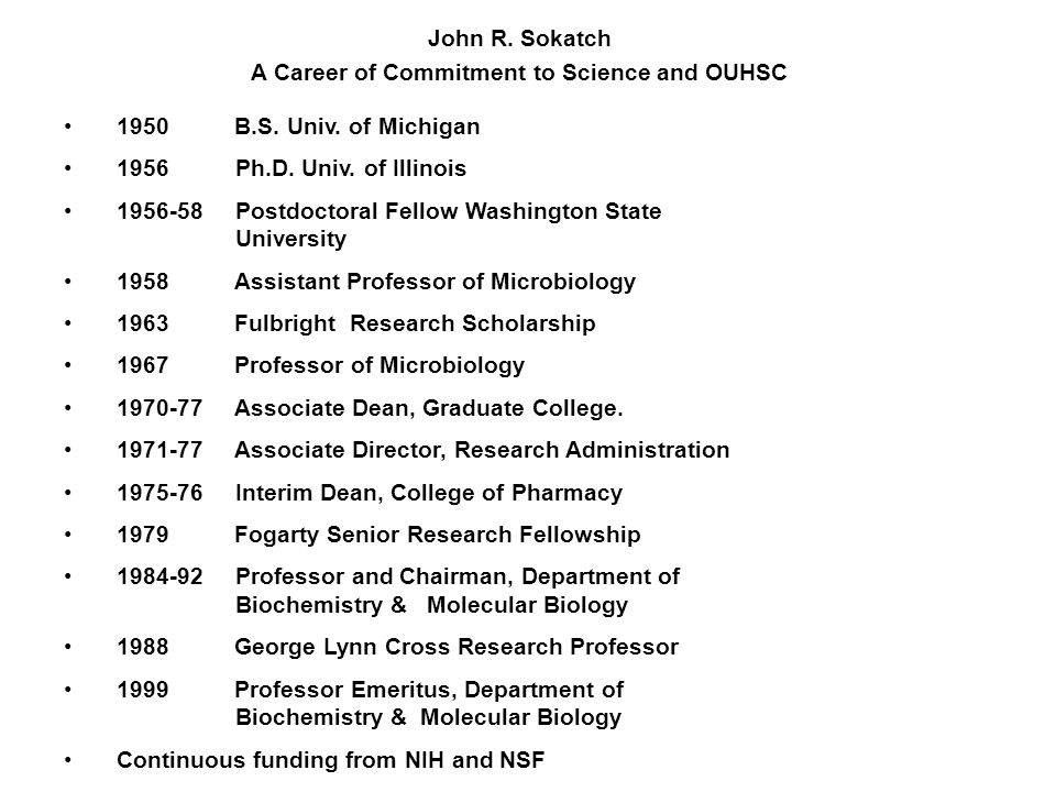 John R. Sokatch A Career of Commitment to Science and OUHSC 1950 B.S. Univ. of Michigan 1956 Ph.D. Univ. of Illinois 1956-58 Postdoctoral Fellow Washi