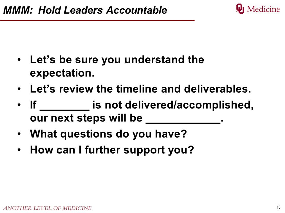 18 MMM: Hold Leaders Accountable Lets be sure you understand the expectation. Lets review the timeline and deliverables. If ________ is not delivered/