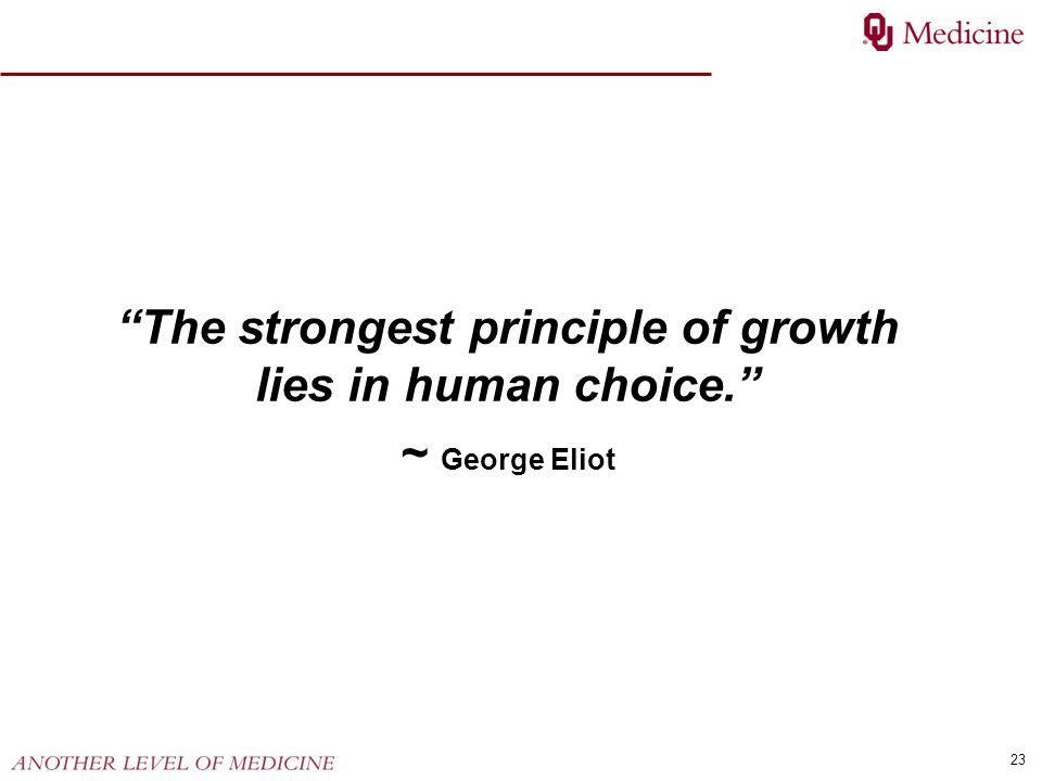 23 The strongest principle of growth lies in human choice. ~ George Eliot