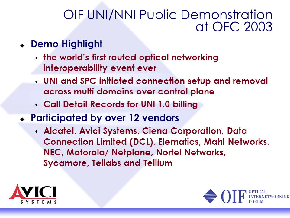 OIF UNI/NNI Public Demonstration at OFC 2003 Demo Highlight the worlds first routed optical networking interoperability event ever UNI and SPC initiated connection setup and removal across multi domains over control plane Call Detail Records for UNI 1.0 billing Participated by over 12 vendors Alcatel, Avici Systems, Ciena Corporation, Data Connection Limited (DCL), Elematics, Mahi Networks, NEC, Motorola/ Netplane, Nortel Networks, Sycamore, Tellabs and Tellium