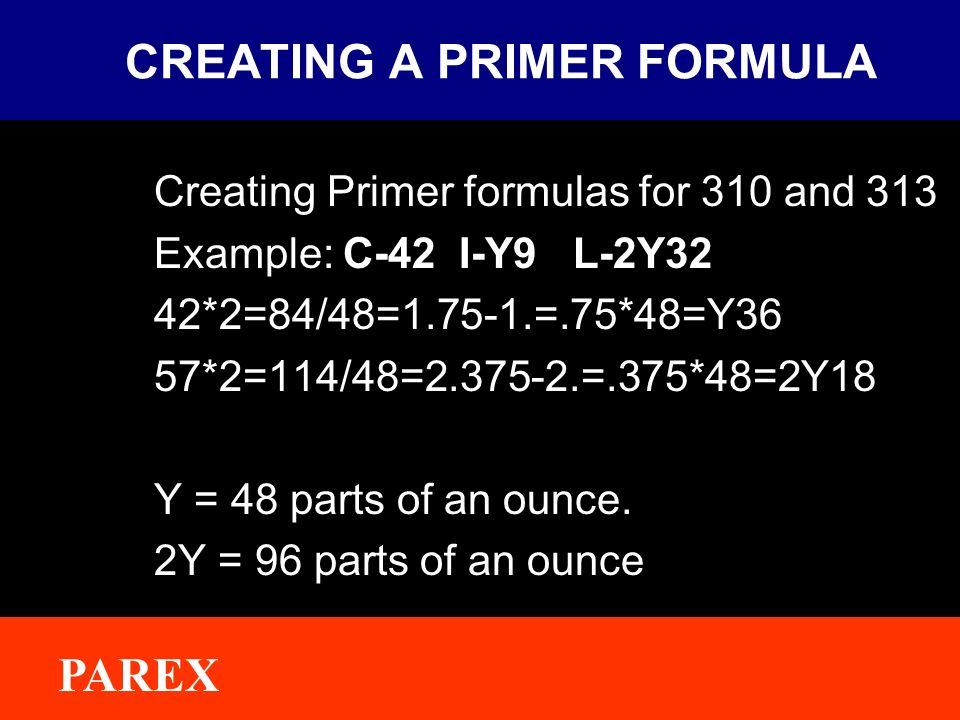 ® PAREX CREATING A PRIMER FORMULA Creating Primer formulas for 310 and 313 Example: C-42 I-Y9 L-2Y32 42*2=84/48=1.75-1.=.75*48=Y36 57*2=114/48=2.375-2.=.375*48=2Y18 Y = 48 parts of an ounce.
