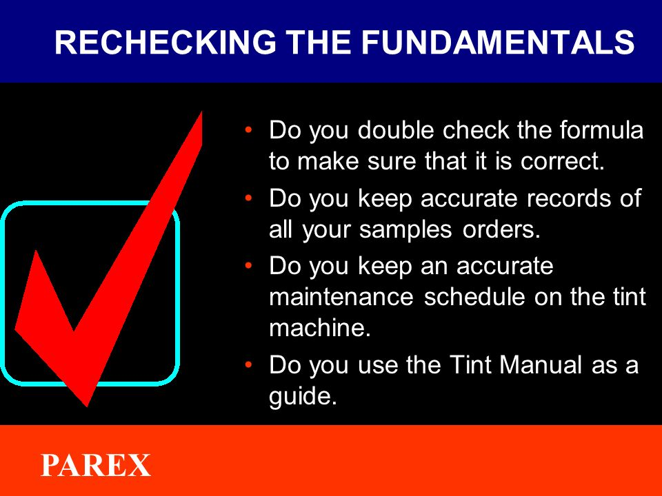 ® PAREX RECHECKING THE FUNDAMENTALS Do you double check the formula to make sure that it is correct.