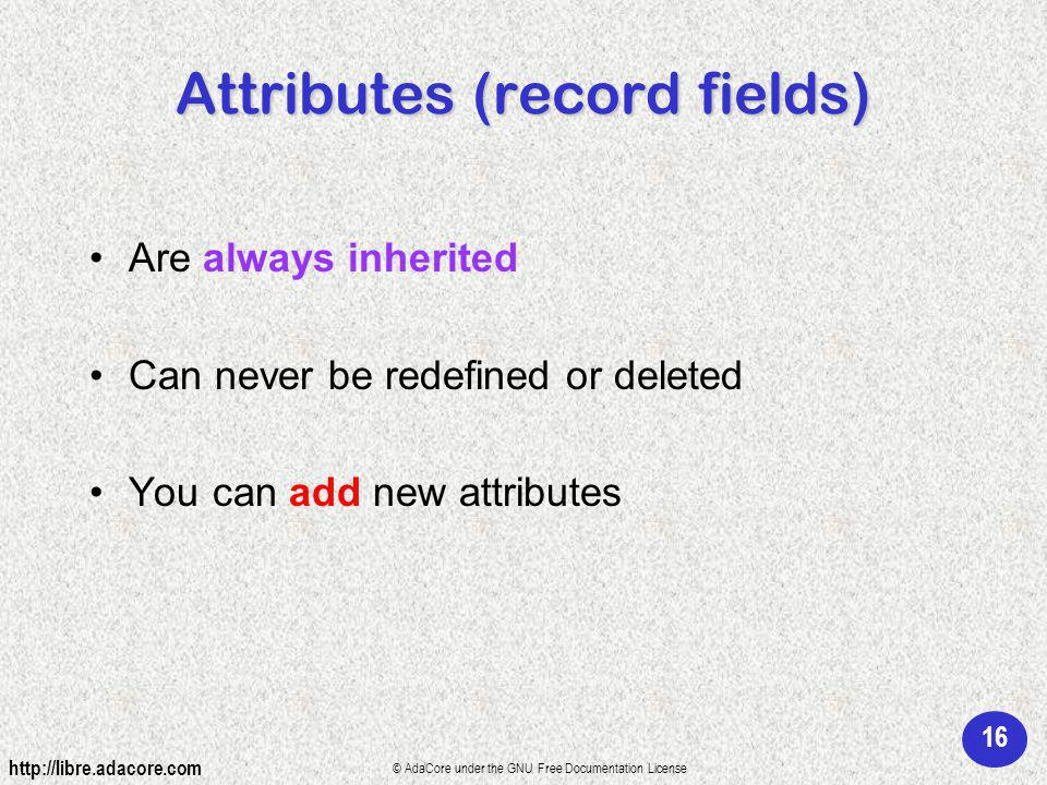 16 http://libre.adacore.com © AdaCore under the GNU Free Documentation License Attributes (record fields) Are always inherited Can never be redefined or deleted You can add new attributes