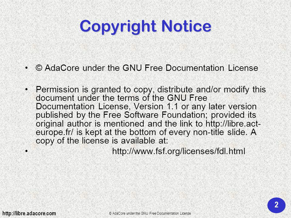 2 © AdaCore under the GNU Free Documentation License Copyright Notice © AdaCore under the GNU Free Documentation License Permission is granted to copy, distribute and/or modify this document under the terms of the GNU Free Documentation License, Version 1.1 or any later version published by the Free Software Foundation; provided its original author is mentioned and the link to http://libre.act- europe.fr/ is kept at the bottom of every non-title slide.