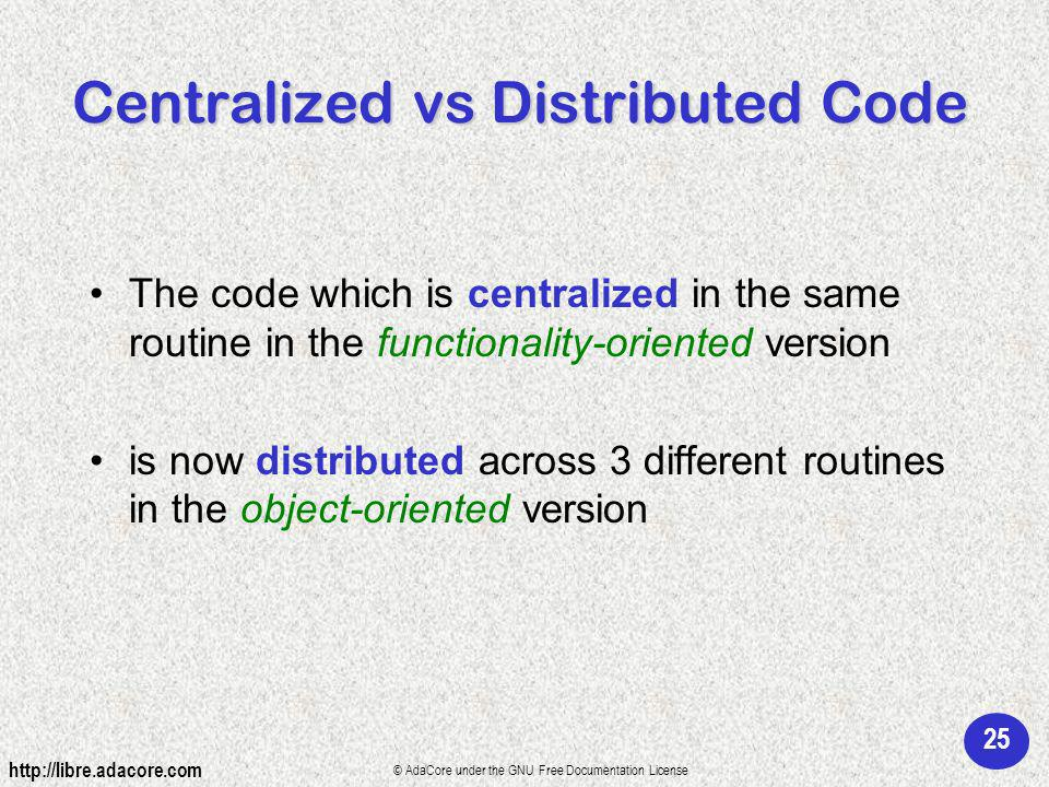 25 http://libre.adacore.com © AdaCore under the GNU Free Documentation License Centralized vs Distributed Code The code which is centralized in the same routine in the functionality-oriented version is now distributed across 3 different routines in the object-oriented version