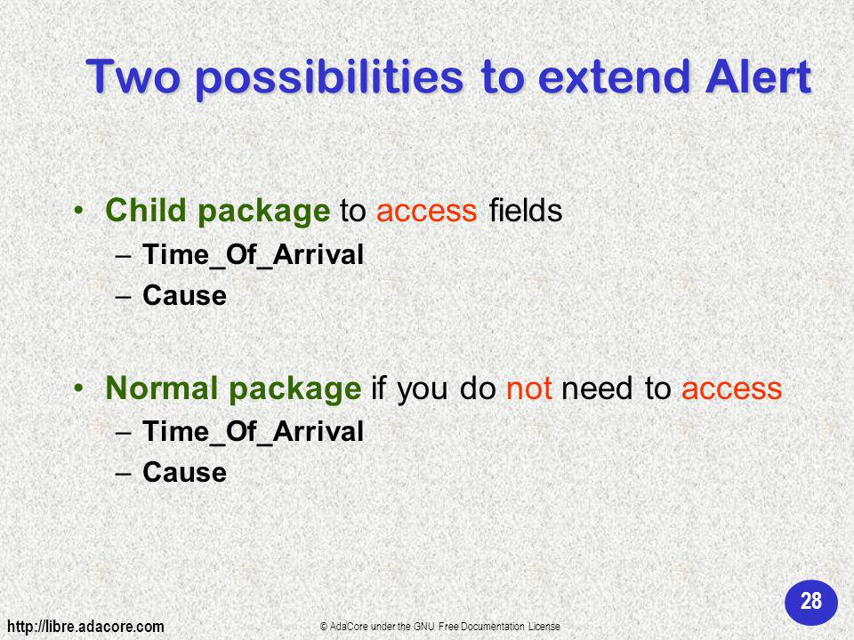 28 http://libre.adacore.com © AdaCore under the GNU Free Documentation License Two possibilities to extend Alert Child package to access fields –Time_Of_Arrival –Cause Normal package if you do not need to access –Time_Of_Arrival –Cause