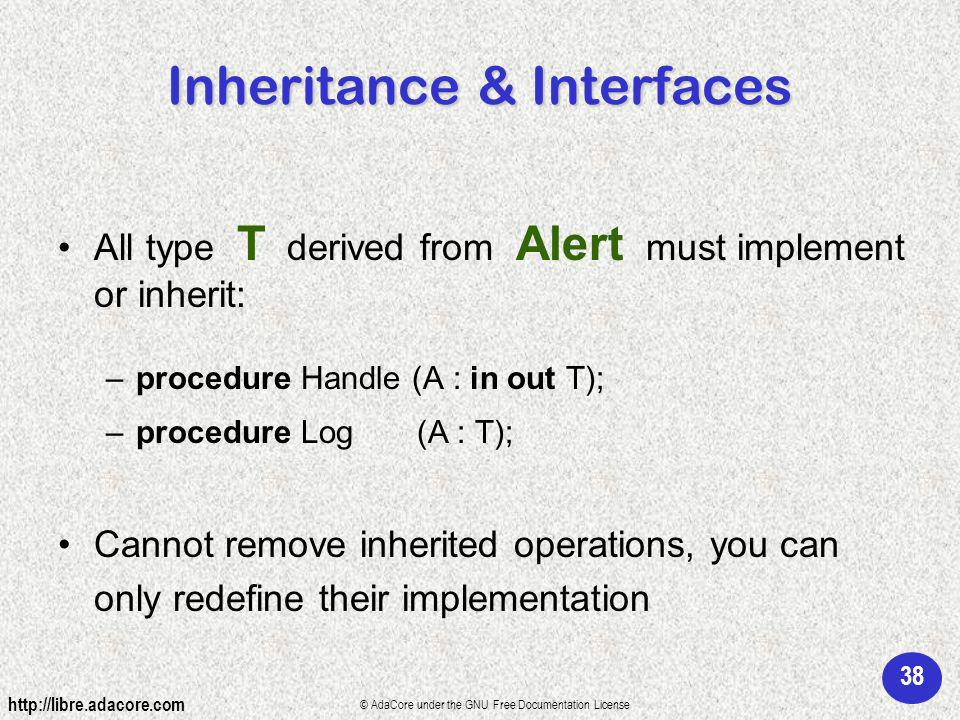 38 http://libre.adacore.com © AdaCore under the GNU Free Documentation License Inheritance & Interfaces All type T derived from Alert must implement or inherit: –procedure Handle (A : in out T); –procedure Log (A : T); Cannot remove inherited operations, you can only redefine their implementation