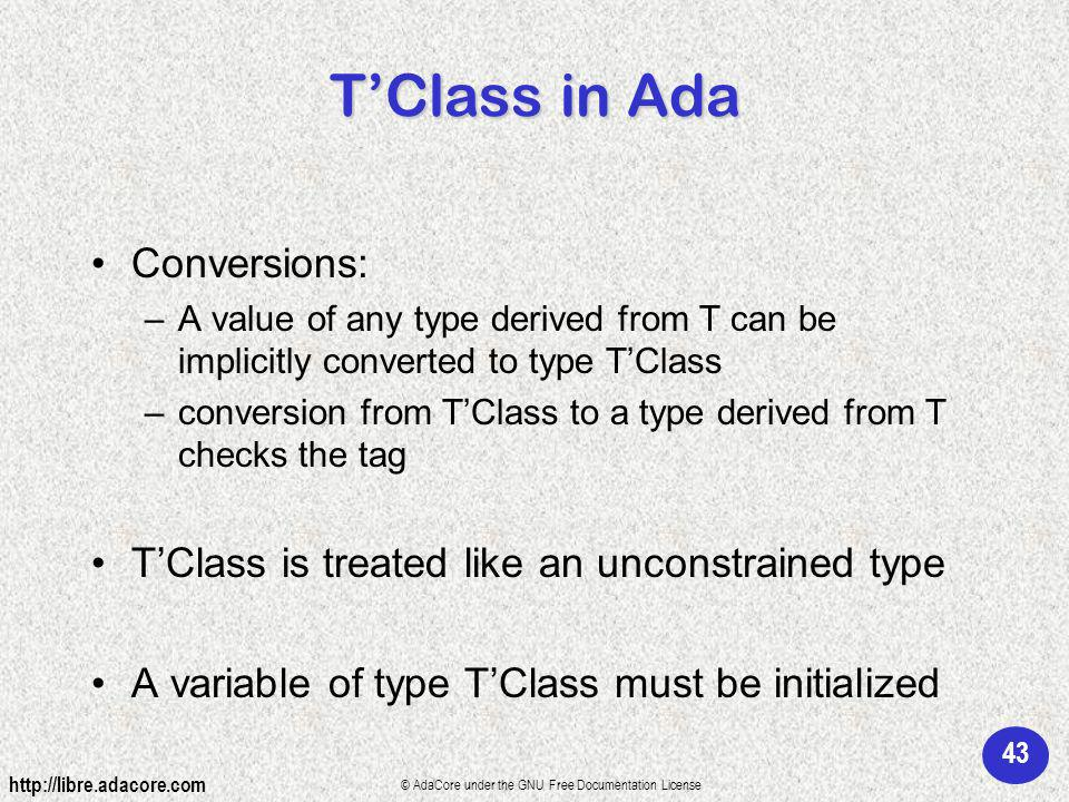 43 http://libre.adacore.com © AdaCore under the GNU Free Documentation License TClass in Ada Conversions: –A value of any type derived from T can be implicitly converted to type TClass –conversion from TClass to a type derived from T checks the tag TClass is treated like an unconstrained type A variable of type TClass must be initialized