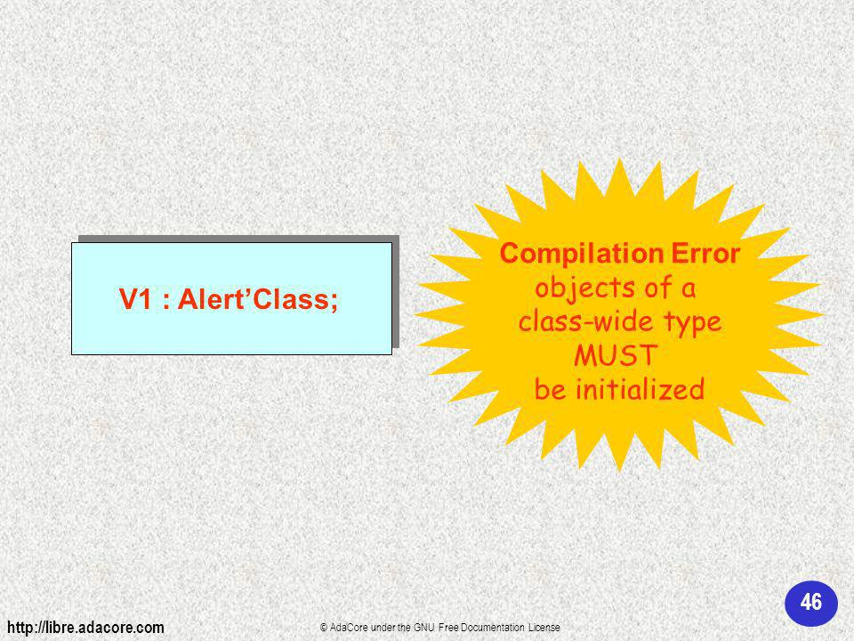 46 http://libre.adacore.com © AdaCore under the GNU Free Documentation License V1 : AlertClass; Compilation Error objects of a class-wide type MUST be initialized