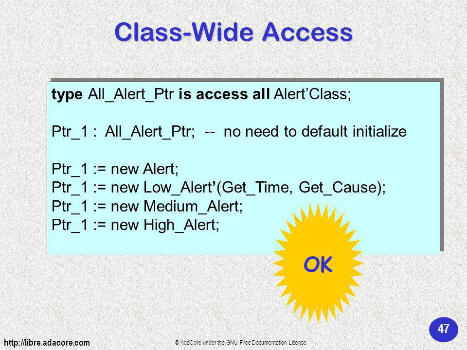 47 http://libre.adacore.com © AdaCore under the GNU Free Documentation License type All_Alert_Ptr is access all AlertClass; Ptr_1 : All_Alert_Ptr; -- no need to default initialize Ptr_1 := new Alert; Ptr_1 := new Low_Alert(Get_Time, Get_Cause); Ptr_1 := new Medium_Alert; Ptr_1 := new High_Alert; type All_Alert_Ptr is access all AlertClass; Ptr_1 : All_Alert_Ptr; -- no need to default initialize Ptr_1 := new Alert; Ptr_1 := new Low_Alert(Get_Time, Get_Cause); Ptr_1 := new Medium_Alert; Ptr_1 := new High_Alert; Class-Wide Access OK